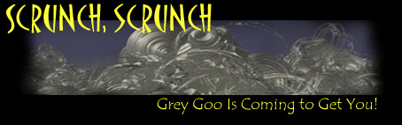 SCRUNCH, SCRUNCH - Gray Goo Is Coming To Get You!